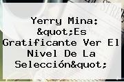 <b>Yerry Mina</b>: &quot;Es Gratificante Ver El Nivel De La Selección&quot;