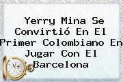 <b>Yerry Mina</b> Se Convirtió En El Primer Colombiano En Jugar Con El Barcelona