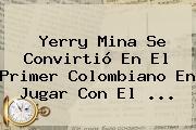 <b>Yerry Mina</b> Se Convirtió En El Primer Colombiano En Jugar Con El ...