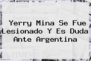<b>Yerry Mina</b> Se Fue Lesionado Y Es Duda Ante Argentina