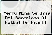 Yerry Mina Se Iría Del <b>Barcelona</b> Al Fútbol De Brasil