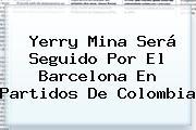 <b>Yerry Mina</b> Será Seguido Por El Barcelona En Partidos De Colombia