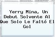 <b>Yerry Mina</b>, Un Debut Solvente Al Que Solo Le Faltó El Gol