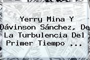 Yerry Mina Y Dávinson Sánchez, De La Turbulencia Del Primer Tiempo ...