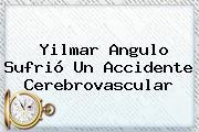 <b>Yilmar Angulo</b> Sufrió Un Accidente Cerebrovascular