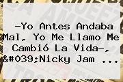 ?Yo Antes Andaba Mal, Yo Me Llamo Me Cambió La Vida?, 'Nicky Jam ...