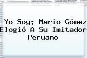Yo Soy: <b>Mario Gómez</b> Elogió A Su Imitador Peruano