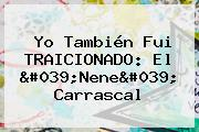 Yo También Fui TRAICIONADO: <b>El &#039;Nene</b>&#039; <b>Carrascal</b>