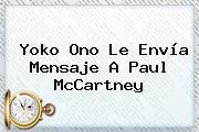 Yoko Ono Le Envía Mensaje A <b>Paul McCartney</b>