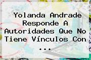 <b>Yolanda Andrade</b> Responde A Autoridades Que No Tiene Vínculos Con <b>...</b>