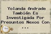 <b>Yolanda Andrade</b> También Es Investigada Por Presuntos Nexos Con <b>...</b>