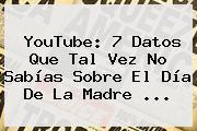 YouTube: 7 Datos Que Tal Vez No Sabías Sobre El <b>Día De La Madre</b> <b>...</b>