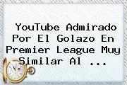 YouTube Admirado Por El Golazo En <b>Premier League</b> Muy Similar Al <b>...</b>