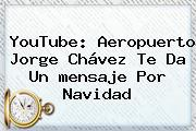 YouTube: Aeropuerto Jorge Chávez Te Da Un <b>mensaje</b> Por <b>Navidad</b>