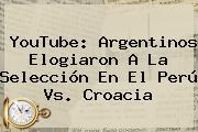 YouTube: Argentinos Elogiaron A La Selección En El <b>Perú Vs</b>. <b>Croacia</b>