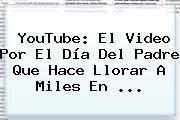 YouTube: El Video Por El <b>Día Del Padre</b> Que Hace Llorar A Miles En <b>...</b>