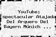 YouTube: Espectacular Atajada Del Arquero Del <b>Bayern</b> Múnich ...