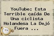 YouTube: Esta Terrible <b>caída</b> De Una <b>ciclista Holandesa</b> La Dejó Fuera ...