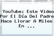 YouTube: Este Video Por El <b>Día Del Padre</b> Hace Llorar A Miles En <b>...</b>