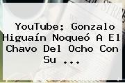YouTube: Gonzalo <b>Higuaín</b> Noqueó A El Chavo Del Ocho Con Su <b>...</b>