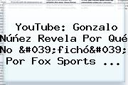 YouTube: Gonzalo Núñez Revela Por Qué No 'fichó' Por <b>Fox Sports</b> ...