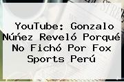 YouTube: Gonzalo Núñez Reveló Porqué No Fichó Por <b>Fox Sports</b> Perú