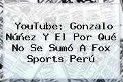 YouTube: Gonzalo Núñez Y El Por Qué No Se Sumó A <b>Fox Sports</b> Perú