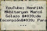 YouTube: Henrikh Mkhitaryan Marcó Golazo 'de Escorpión' Para ...