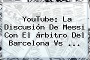 YouTube: La Discusión De Messi Con El árbitro Del <b>Barcelona Vs</b> ...