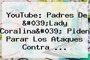 YouTube: Padres De &#039;<b>Lady Coralina</b>&#039; Piden Parar Los Ataques Contra ...