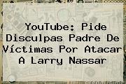 YouTube: Pide Disculpas Padre De Víctimas Por Atacar A <b>Larry Nassar</b>