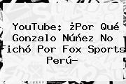 YouTube: ¿Por Qué Gonzalo Núñez No Fichó Por <b>Fox Sports</b> Perú?