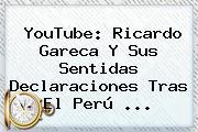 YouTube: Ricardo Gareca Y Sus Sentidas Declaraciones Tras El <b>Perú</b> ...