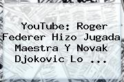 YouTube: Roger <b>Federer</b> Hizo Jugada Maestra Y Novak Djokovic Lo <b>...</b>