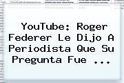 YouTube: Roger <b>Federer</b> Le Dijo A Periodista Que Su Pregunta Fue <b>...</b>