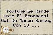 YouTube Se Rinde Ante El Fenomenal Gol De Aaron Ramsey Con 13 ...