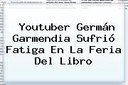 Youtuber <b>Germán Garmendia</b> Sufrió Fatiga En La Feria Del Libro