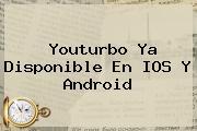 <b>Youturbo</b> Ya Disponible En IOS Y Android