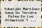 Yuberjén <b>Martínez</b> Gana Su Tercera Pelea En Los Olímpicos Y ...