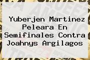 <b>Yuberjen Martinez</b> Peleara En Semifinales Contra Joahnys Argilagos