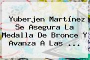 <b>Yuberjen Martínez</b> Se Asegura La Medalla De Bronce Y Avanza A Las ...