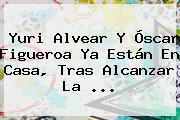 <b>Yuri Alvear</b> Y Óscar Figueroa Ya Están En Casa, Tras Alcanzar La ...