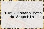 <b>Yuri</b>, Famosa Pero No Soberbia