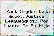 """<b>Zack Snyder</b> Deja """"Justice League"""" Por Muerte De Su Hija"""