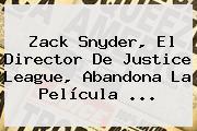 <b>Zack Snyder</b>, El Director De Justice League, Abandona La Película ...