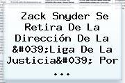 <b>Zack Snyder</b> Se Retira De La Dirección De La 'Liga De La Justicia' Por ...