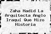 <b>Zaha Hadid</b> La Arquitecta Anglo Iraquí Que Hizo Historia