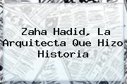 <b>Zaha Hadid</b>, La Arquitecta Que Hizo Historia