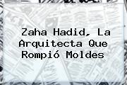 <b>Zaha Hadid</b>, La Arquitecta Que Rompió Moldes