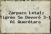Zarpazo Letal; <b>Tigres</b> Se Devoró 3-1 Al <b>Querétaro</b>